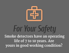 For Your Safety | Smoke detectors have an operating life of 7 to 10 years. Are yours in good working condition?